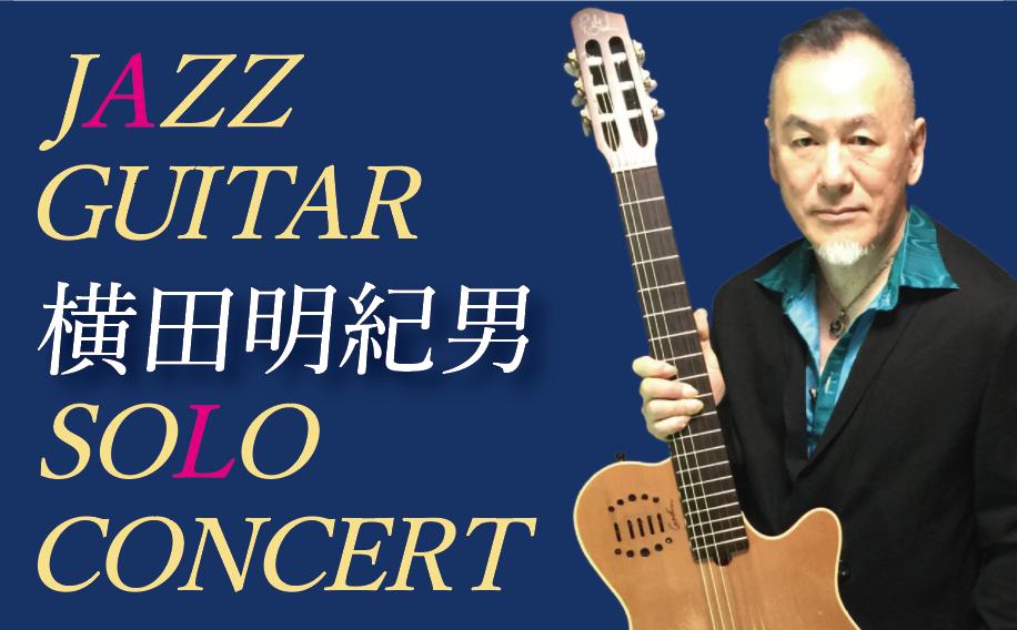 JAZZ GUITAR 横田明紀男 SOLO CONCERT(Apr. 10,13,16)